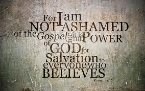 I am not ashamed of the Gospel.
